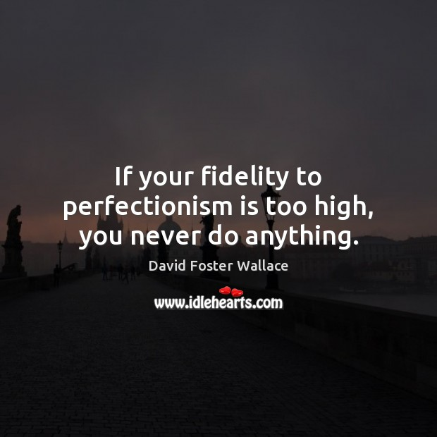If your fidelity to perfectionism is too high, you never do anything. Image