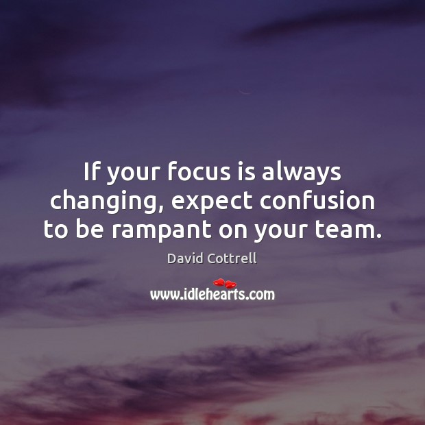If your focus is always changing, expect confusion to be rampant on your team. David Cottrell Picture Quote