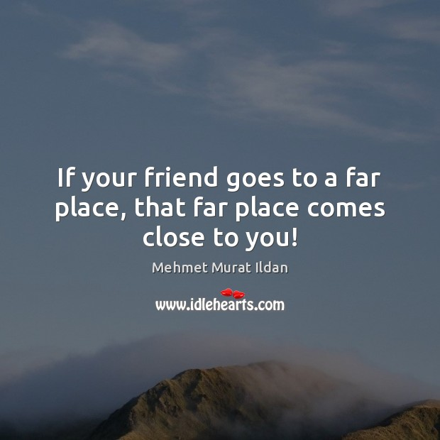 Image, If your friend goes to a far place, that far place comes close to you!