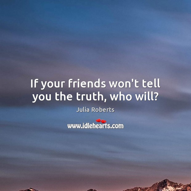 If your friends won't tell you the truth, who will? Julia Roberts Picture Quote