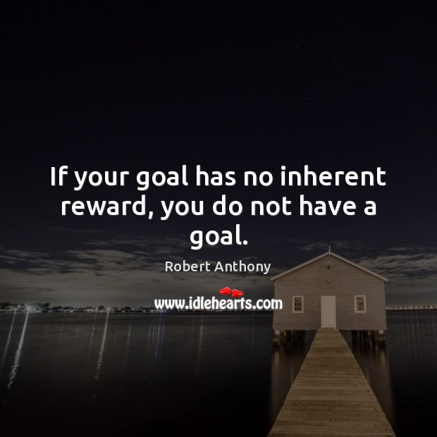 If your goal has no inherent reward, you do not have a goal. Robert Anthony Picture Quote