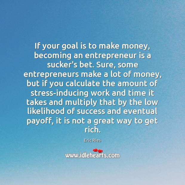 If your goal is to make money, becoming an entrepreneur is a Eric Ries Picture Quote