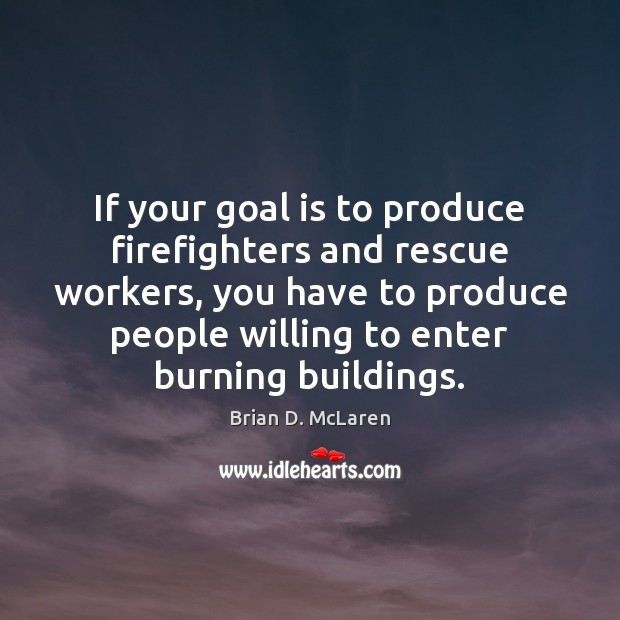 If your goal is to produce firefighters and rescue workers, you have Brian D. McLaren Picture Quote