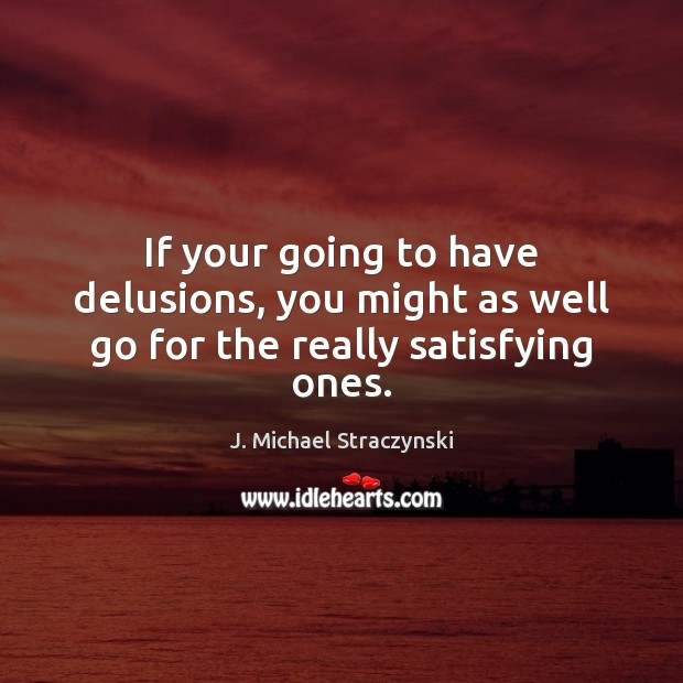 If your going to have delusions, you might as well go for the really satisfying ones. J. Michael Straczynski Picture Quote