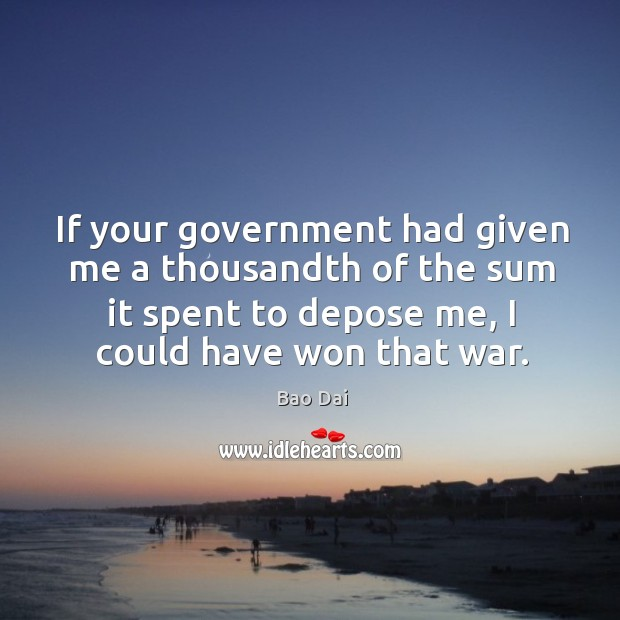 Image, If your government had given me a thousandth of the sum it spent to depose me
