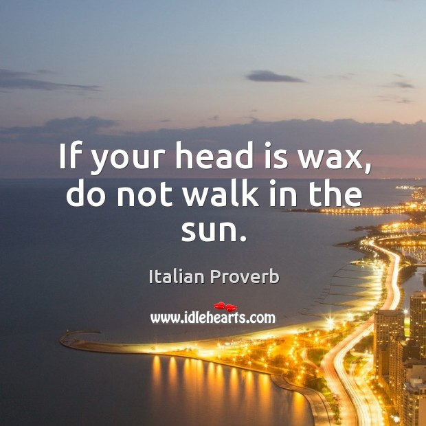 Image, If your head is wax, do not walk in the sun.