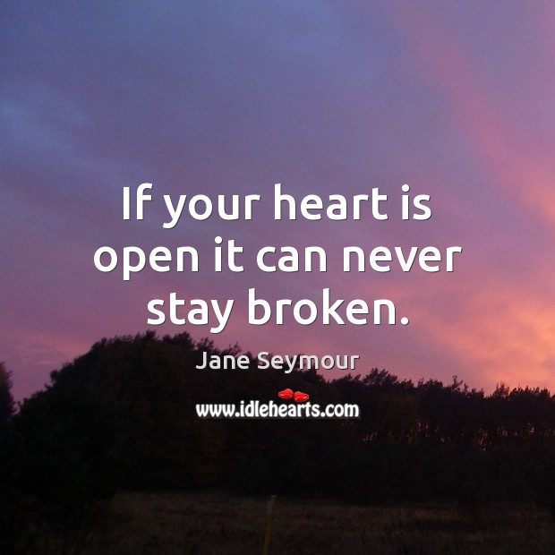 If your heart is open it can never stay broken. Image
