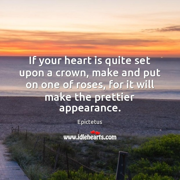 If your heart is quite set upon a crown, make and put Epictetus Picture Quote