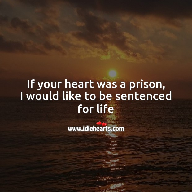 Image, If your heart was a prison, I would like to be sentenced for life