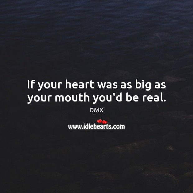If your heart was as big as your mouth you'd be real. DMX Picture Quote