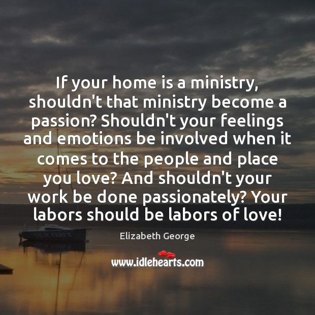 If your home is a ministry, shouldn't that ministry become a passion? Home Quotes Image
