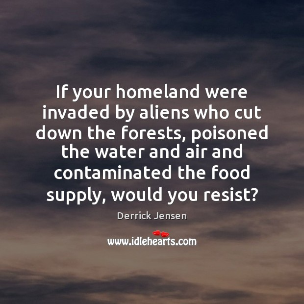 Image, If your homeland were invaded by aliens who cut down the forests,