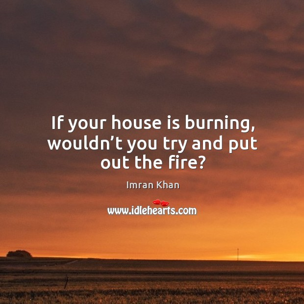 If your house is burning, wouldn't you try and put out the fire? Imran Khan Picture Quote