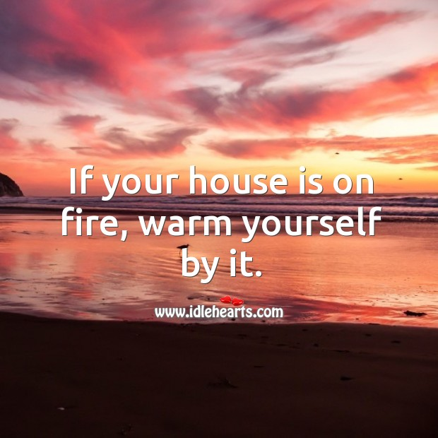 If your house is on fire, warm yourself by it. Image