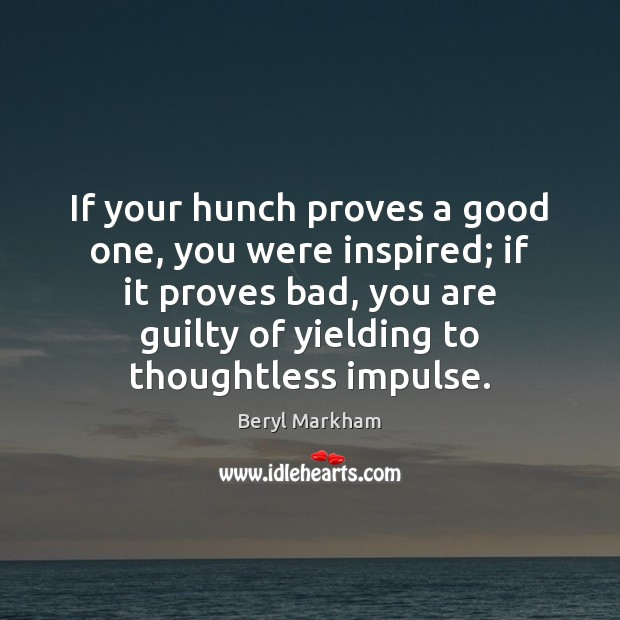 If your hunch proves a good one, you were inspired; if it Beryl Markham Picture Quote