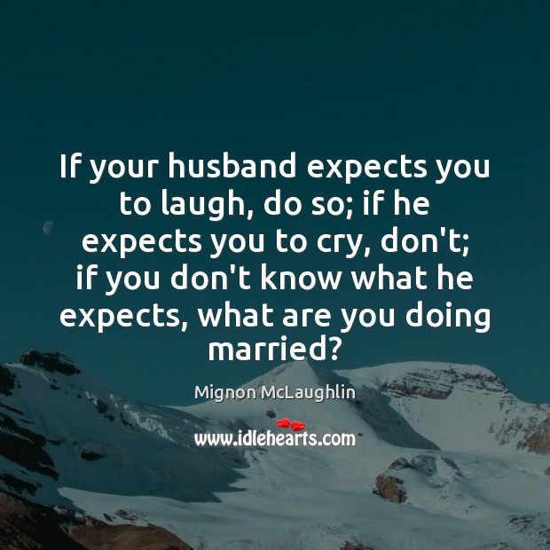 If your husband expects you to laugh, do so; if he expects Mignon McLaughlin Picture Quote