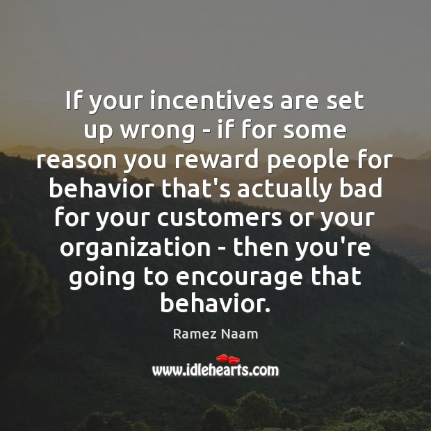 If your incentives are set up wrong – if for some reason Image