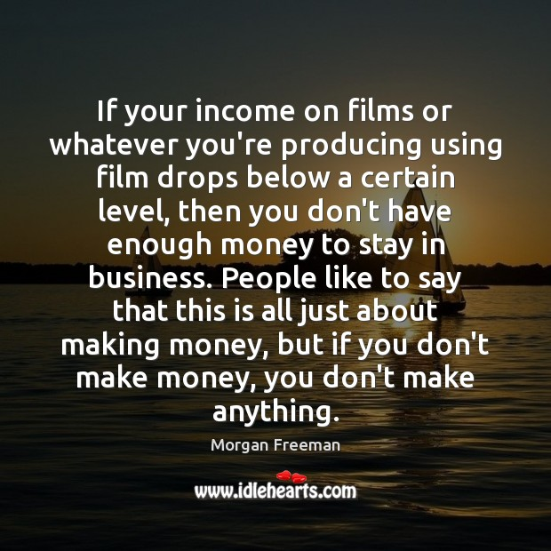 If your income on films or whatever you're producing using film drops Morgan Freeman Picture Quote