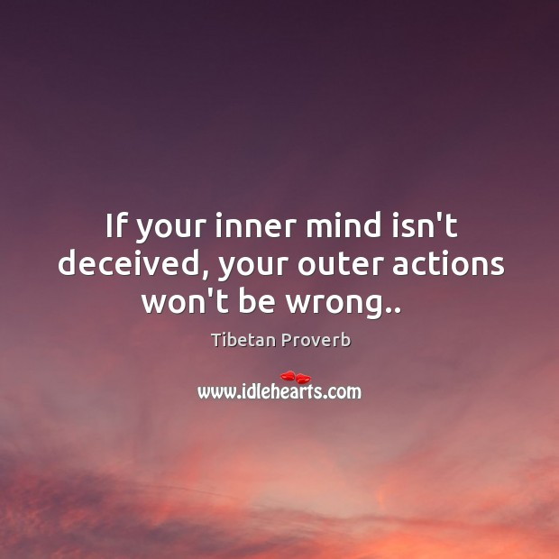 If your inner mind isn't deceived, your outer actions won't be wrong.. Tibetan Proverbs Image