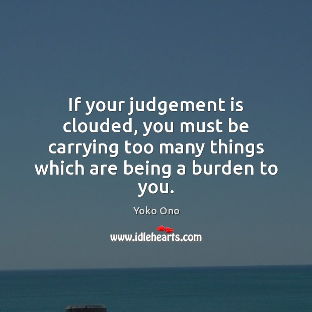 If your judgement is clouded, you must be carrying too many things Yoko Ono Picture Quote