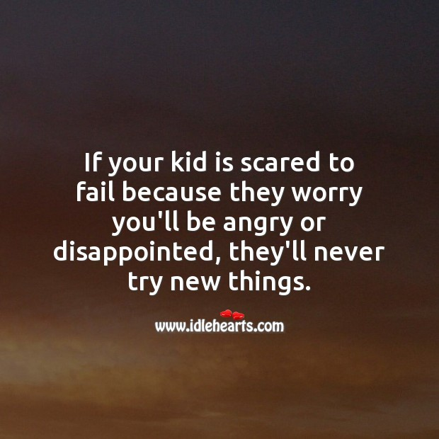 Image, If your kid is scared to fail because they worry you'll be angry or disappointed, they'll never try new things.
