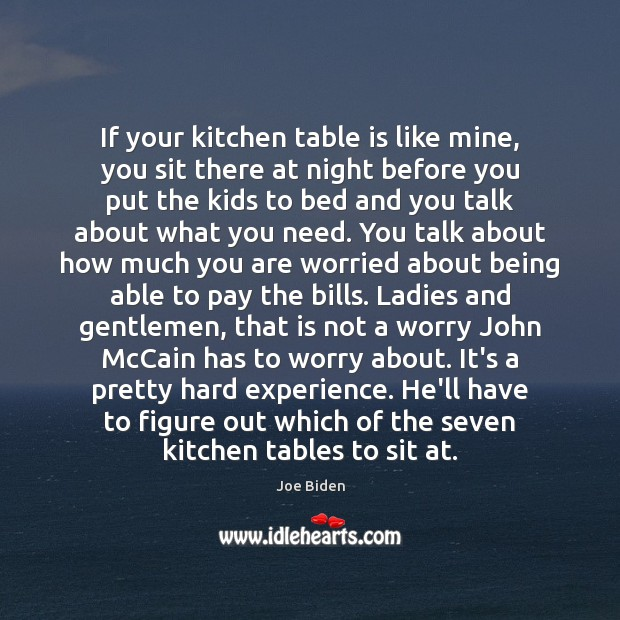 If your kitchen table is like mine, you sit there at night Joe Biden Picture Quote