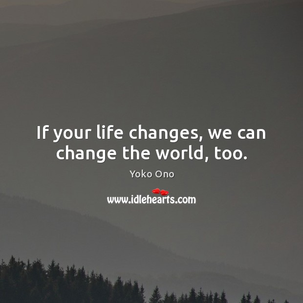 If your life changes, we can change the world, too. Yoko Ono Picture Quote