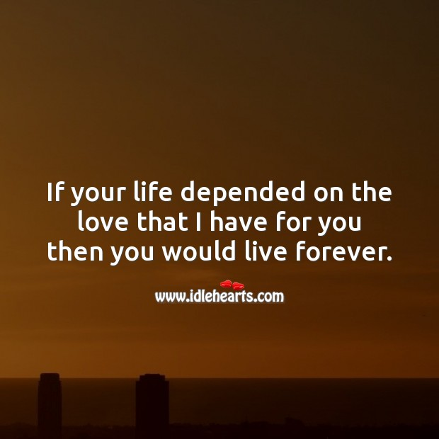 If your life depended on the love that I have for you then you would live forever. Love Forever Quotes Image