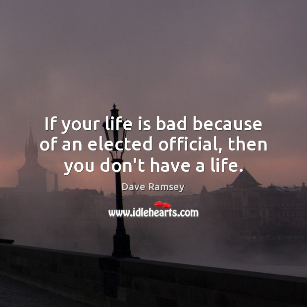 If your life is bad because of an elected official, then you don't have a life. Dave Ramsey Picture Quote