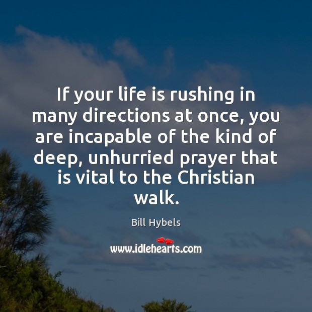 If your life is rushing in many directions at once, you are Bill Hybels Picture Quote