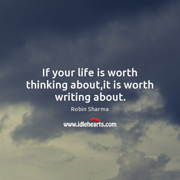 If your life is worth thinking about,it is worth writing about. Image