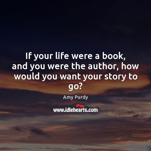 Image, If your life were a book, and you were the author, how would you want your story to go?