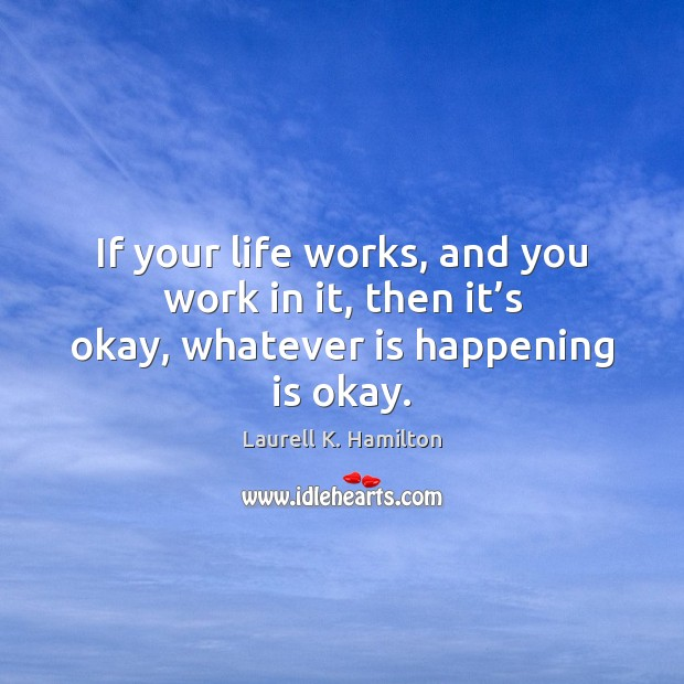Image, If your life works, and you work in it, then it's okay, whatever is happening is okay.