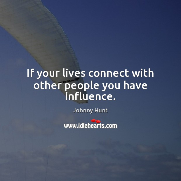 If your lives connect with other people you have influence. Image