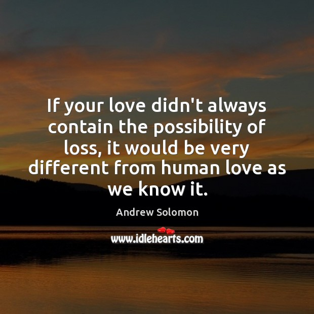 If your love didn't always contain the possibility of loss, it would Image