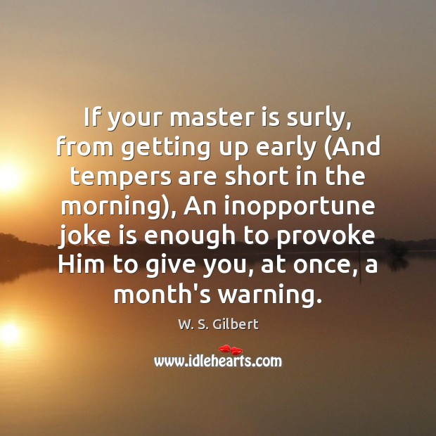 If your master is surly, from getting up early (And tempers are W. S. Gilbert Picture Quote