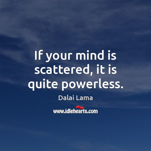 If your mind is scattered, it is quite powerless. Dalai Lama Picture Quote