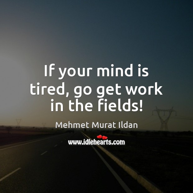 Image, If your mind is tired, go get work in the fields!
