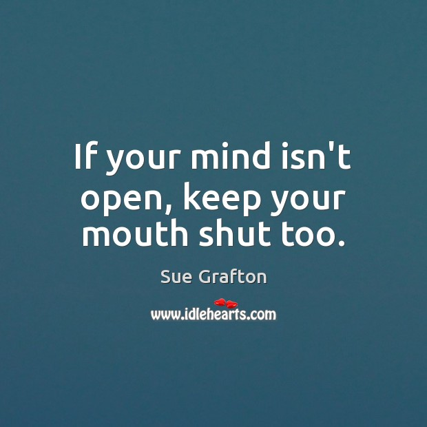 If your mind isn't open, keep your mouth shut too. Sue Grafton Picture Quote