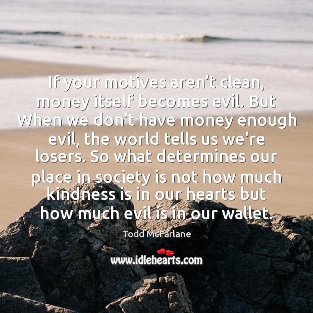 If your motives aren't clean, money itself becomes evil. But When we Kindness Quotes Image