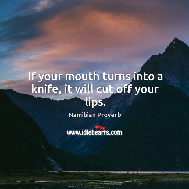 If your mouth turns into a knife, it will cut off your lips. Namibian Proverbs Image