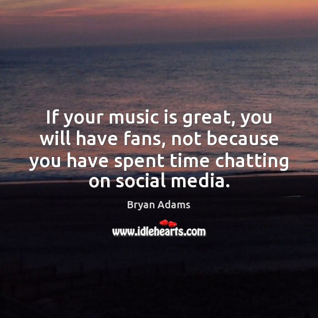 If your music is great, you will have fans, not because you Image