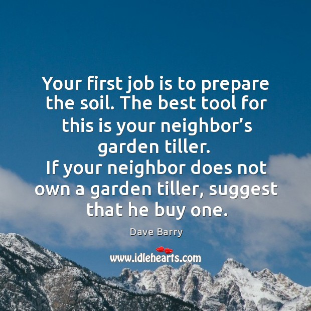 If your neighbor does not own a garden tiller, suggest that he buy one. Image
