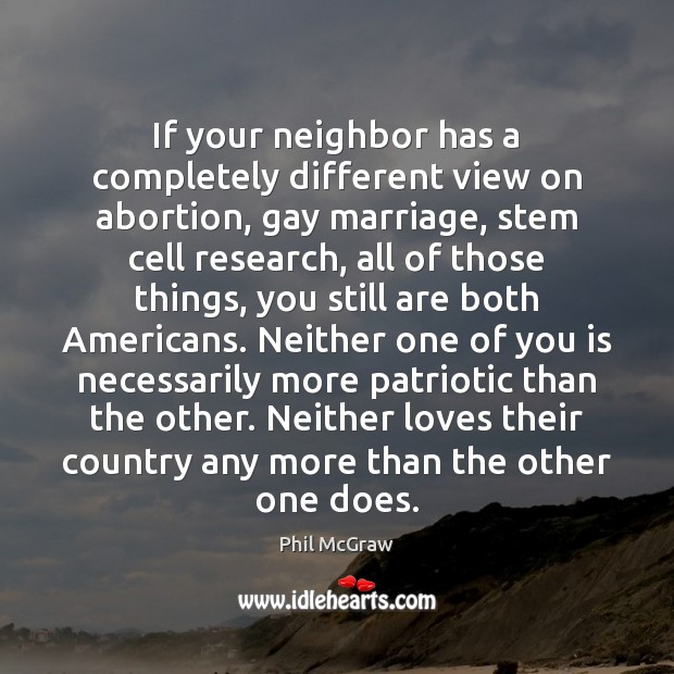 If your neighbor has a completely different view on abortion, gay marriage, Phil McGraw Picture Quote