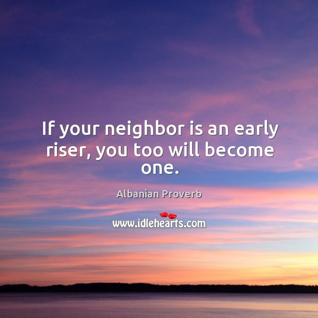 If your neighbor is an early riser, you too will become one. Albanian Proverbs Image