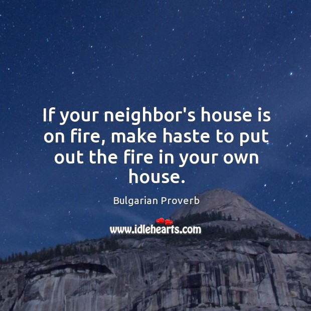 If your neighbor's house is on fire, make haste to put out the fire in your own house. Bulgarian Proverbs Image