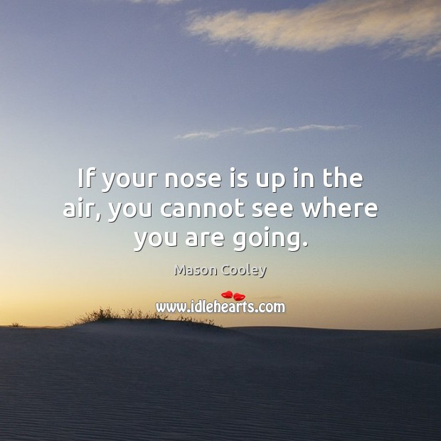 If your nose is up in the air, you cannot see where you are going. Image