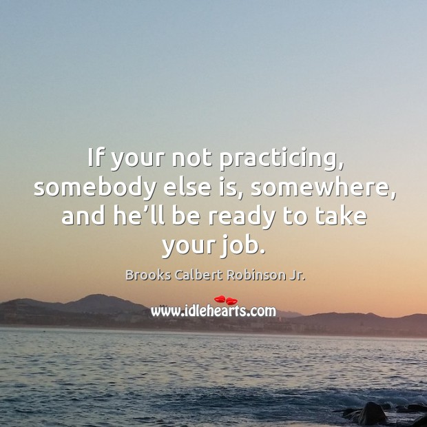 Image, If your not practicing, somebody else is, somewhere, and he'll be ready to take your job.
