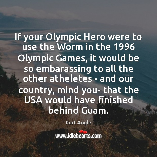 If your Olympic Hero were to use the Worm in the 1996 Olympic Kurt Angle Picture Quote