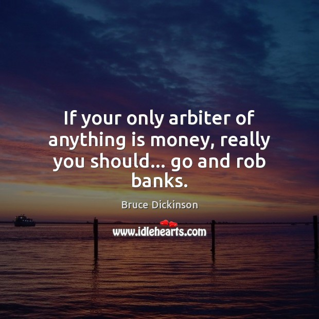 If your only arbiter of anything is money, really you should… go and rob banks. Bruce Dickinson Picture Quote